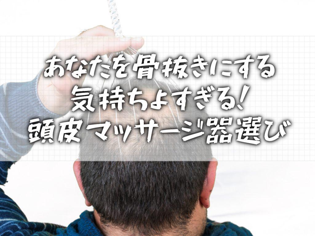 頭皮マッサージ器の【後悔しない】選び方と正しい使い方
